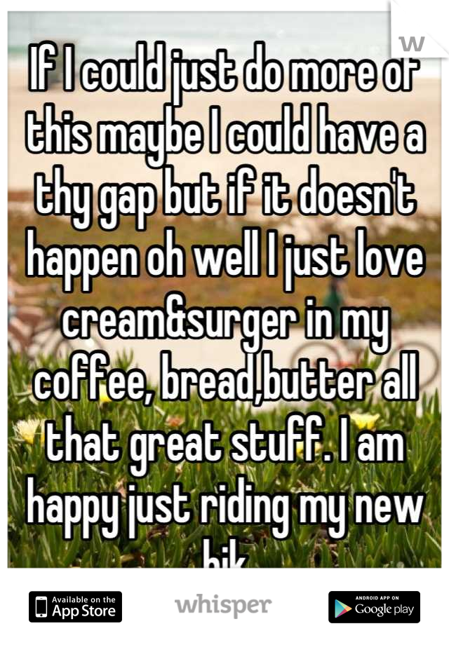 If I could just do more of this maybe I could have a thy gap but if it doesn't happen oh well I just love cream&surger in my coffee, bread,butter all that great stuff. I am happy just riding my new bik