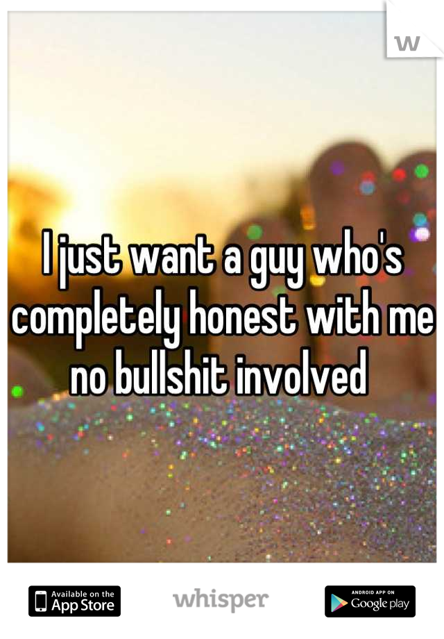 I just want a guy who's completely honest with me no bullshit involved