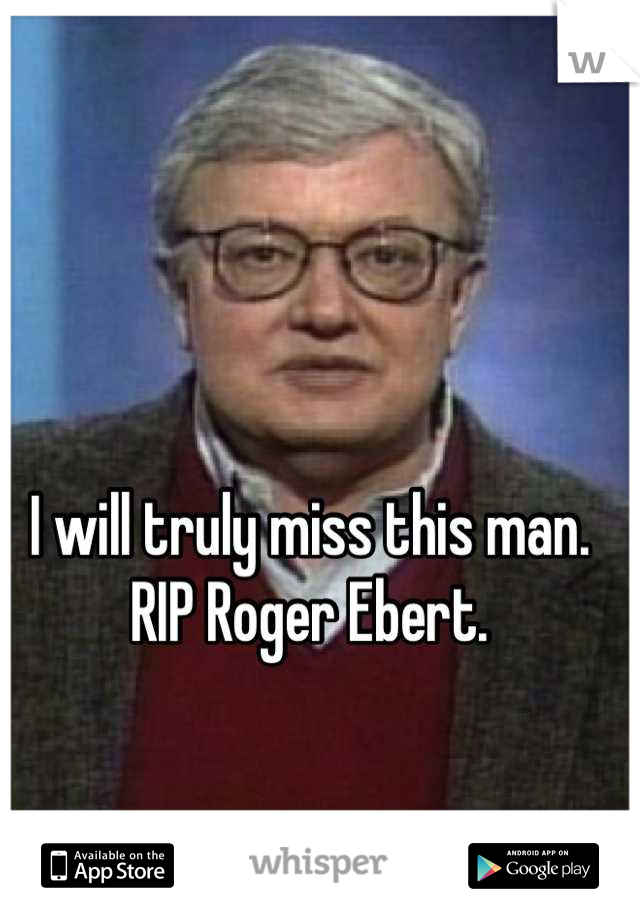 I will truly miss this man. RIP Roger Ebert.