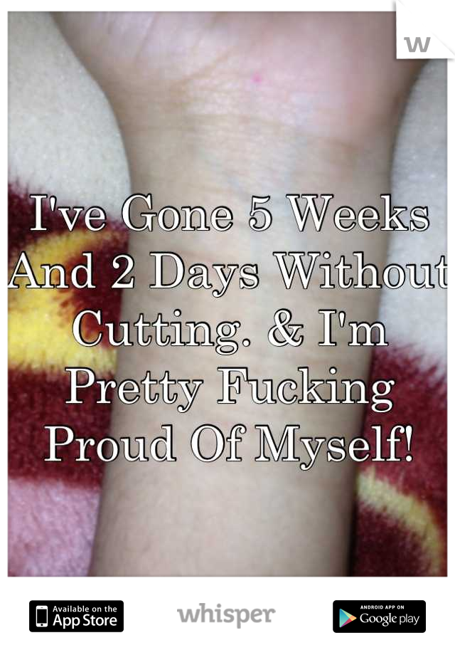 I've Gone 5 Weeks And 2 Days Without Cutting. & I'm Pretty Fucking Proud Of Myself!