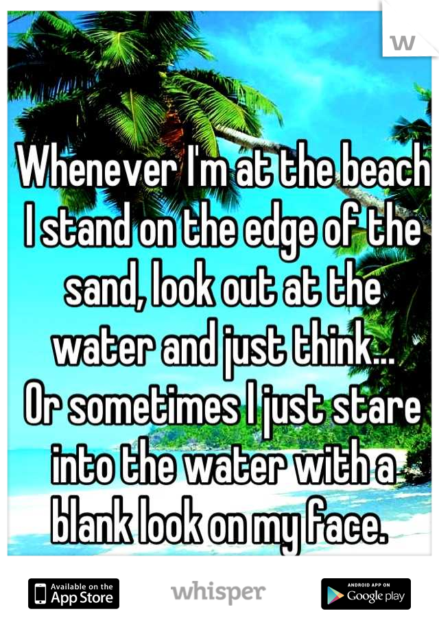 Whenever I'm at the beach I stand on the edge of the sand, look out at the water and just think...  Or sometimes I just stare into the water with a blank look on my face.