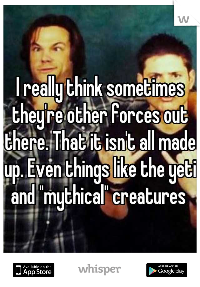 "I really think sometimes they're other forces out there. That it isn't all made up. Even things like the yeti and ""mythical"" creatures"
