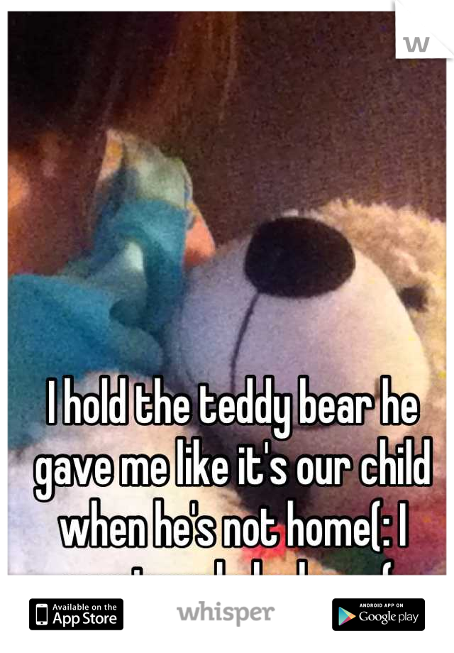 I hold the teddy bear he gave me like it's our child when he's not home(: I want my babe home(:
