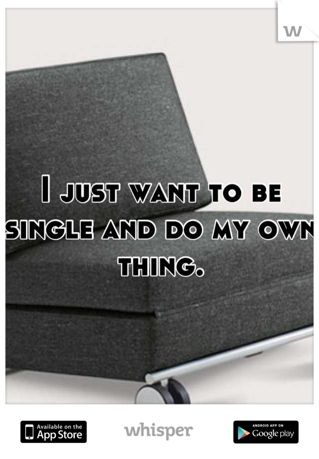 I just want to be single and do my own thing.