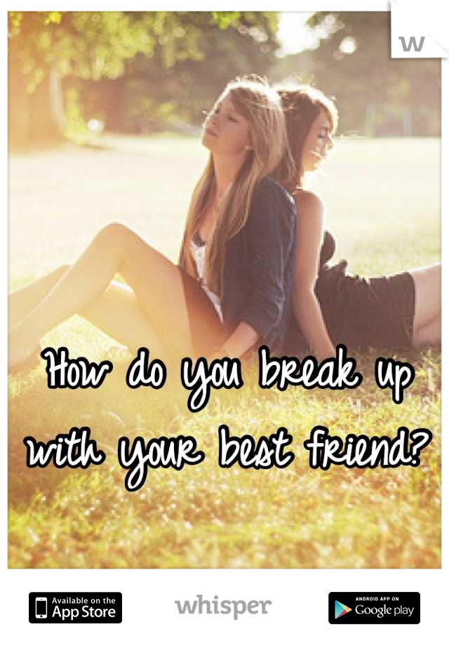 How do you break up with your best friend?