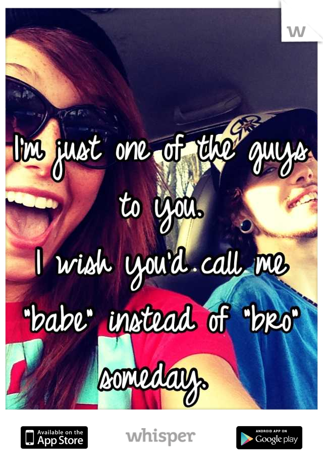 """I'm just one of the guys to you.  I wish you'd call me """"babe"""" instead of """"bro"""" someday."""