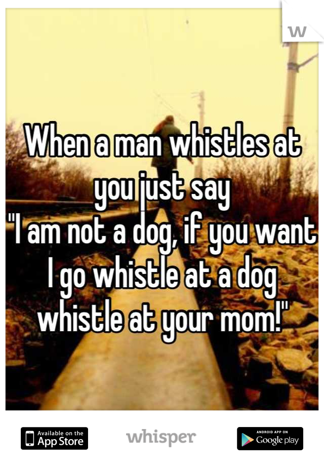 """When a man whistles at you just say """"I am not a dog, if you want I go whistle at a dog whistle at your mom!"""""""