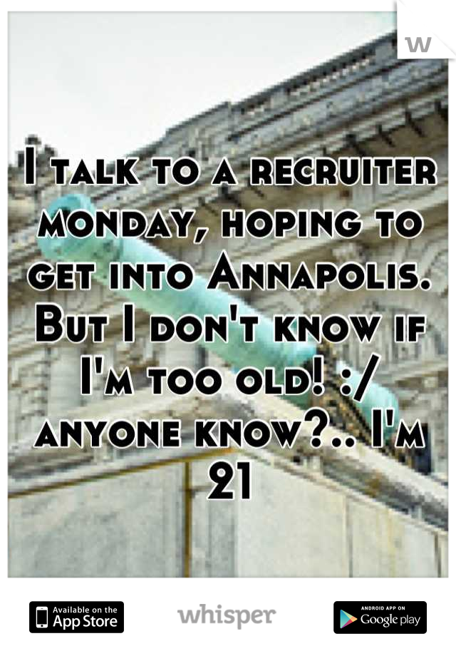 I talk to a recruiter monday, hoping to get into Annapolis. But I don't know if I'm too old! :/ anyone know?.. I'm 21