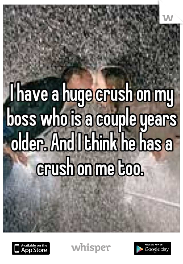 I have a huge crush on my boss who is a couple years older. And I think he has a crush on me too.