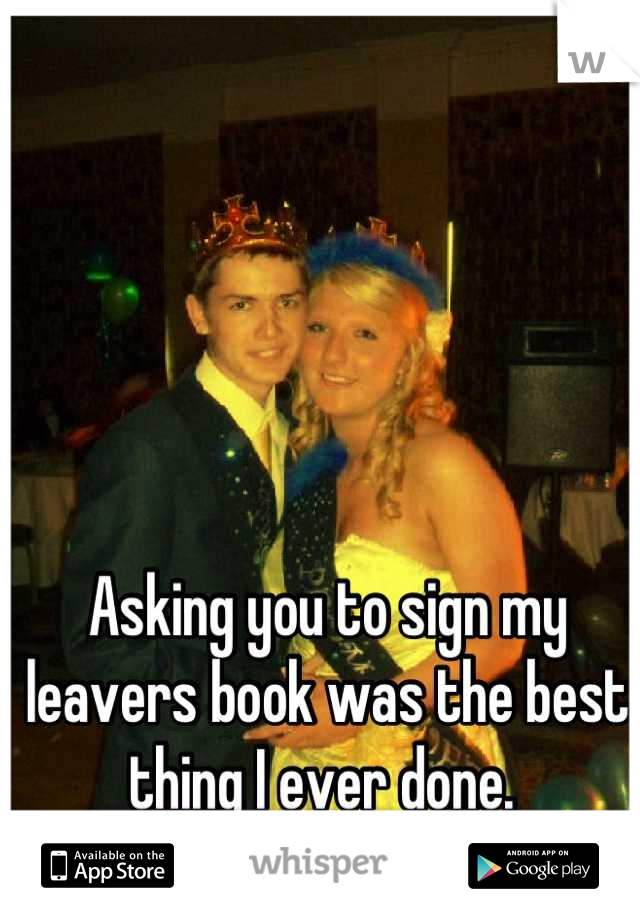 Asking you to sign my leavers book was the best thing I ever done.