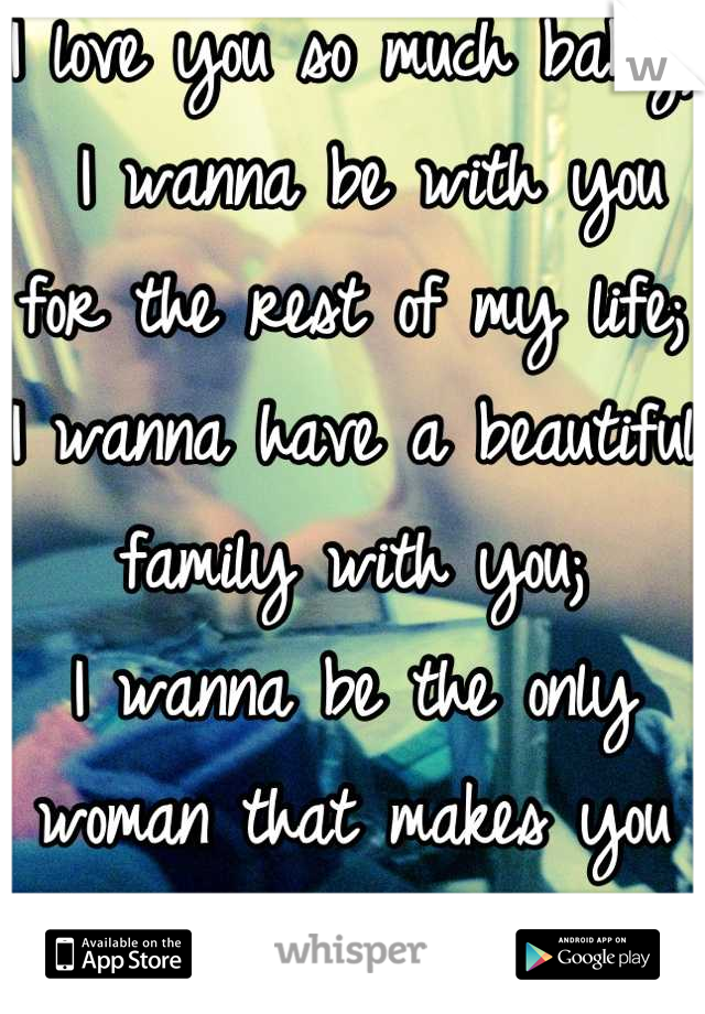 I love you so much baby;  I wanna be with you for the rest of my life; I wanna have a beautiful family with you; I wanna be the only woman that makes you feel the way you do,<3
