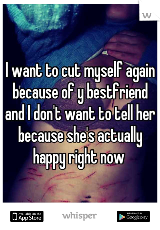 I want to cut myself again because of y bestfriend and I don't want to tell her because she's actually happy right now