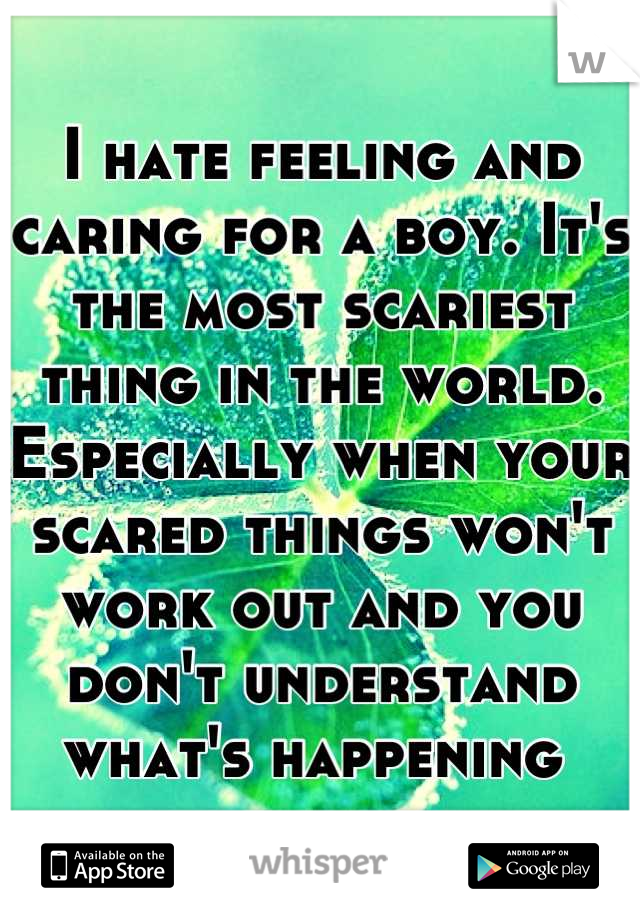 I hate feeling and caring for a boy. It's the most scariest thing in the world. Especially when your scared things won't work out and you don't understand what's happening