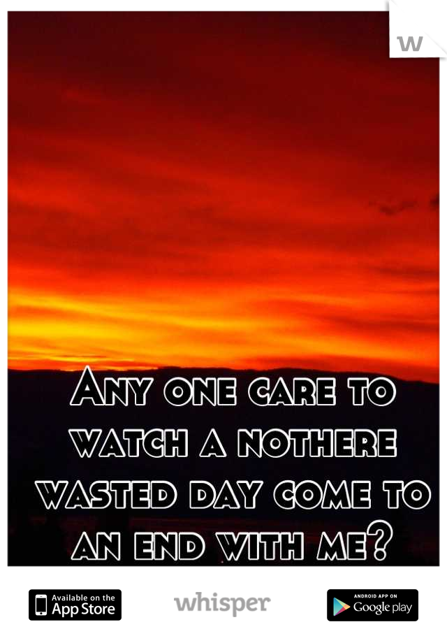 Any one care to watch a nothere wasted day come to an end with me?