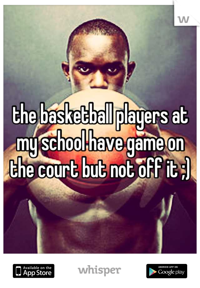 the basketball players at my school have game on the court but not off it ;)