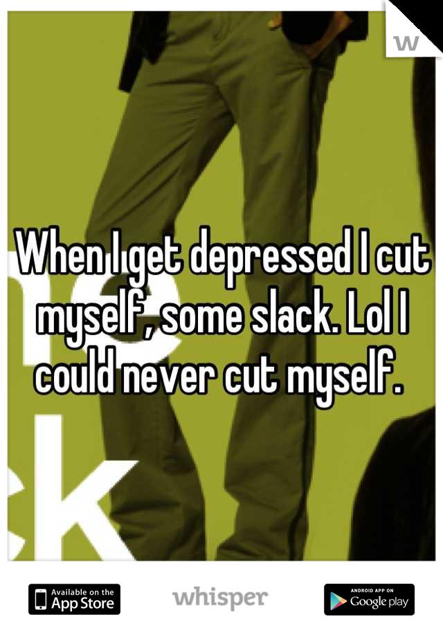 When I get depressed I cut myself, some slack. Lol I could never cut myself.