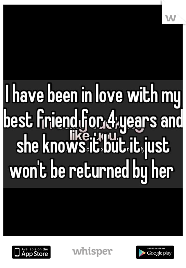 I have been in love with my best friend for 4 years and she knows it but it just won't be returned by her