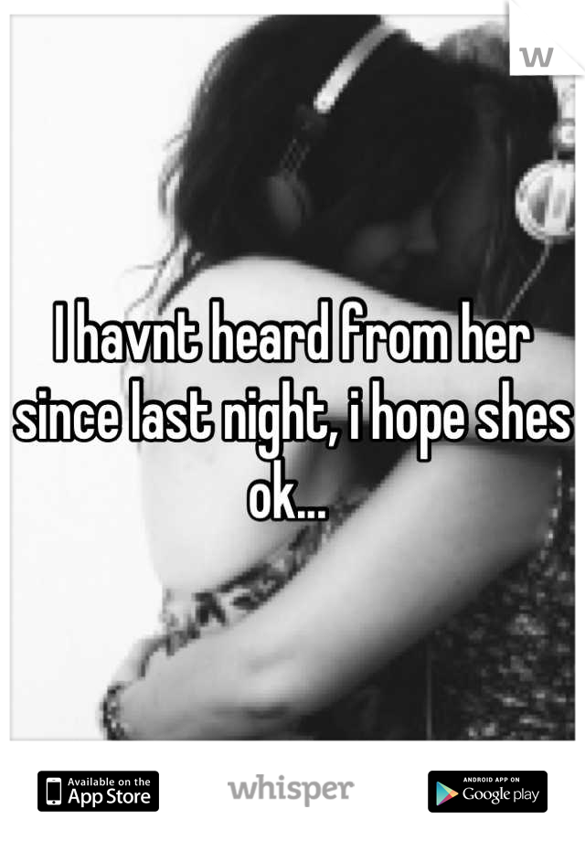 I havnt heard from her since last night, i hope shes ok...