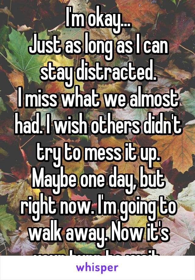 I'm okay... Just as long as I can stay distracted. I miss what we almost had. I wish others didn't try to mess it up. Maybe one day, but right now. I'm going to walk away. Now it's your turn to wait.
