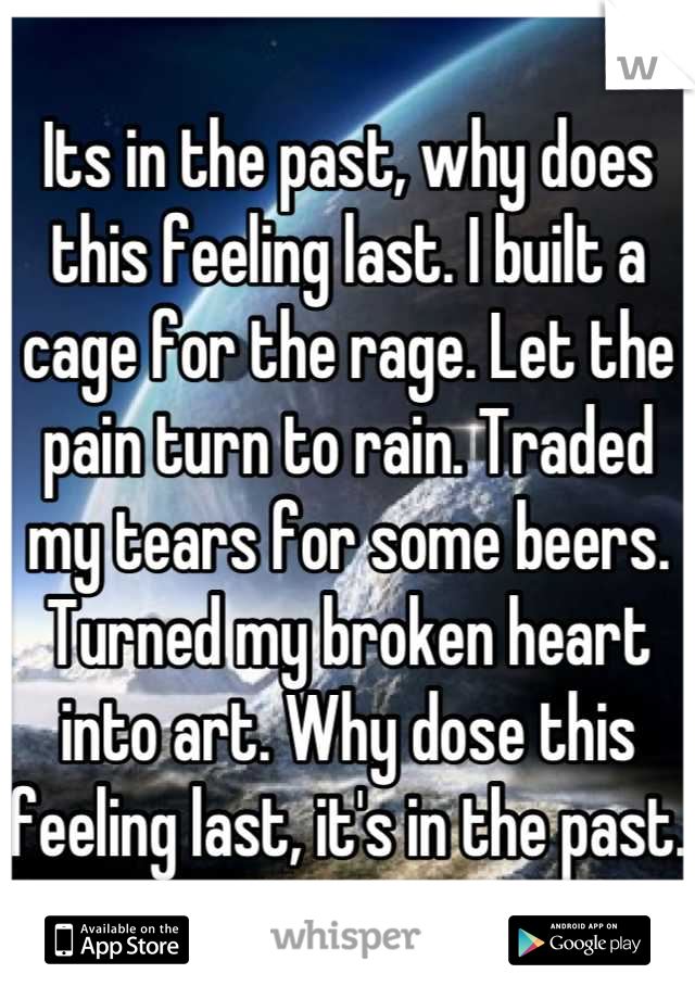 Its in the past, why does this feeling last. I built a cage for the rage. Let the pain turn to rain. Traded my tears for some beers. Turned my broken heart into art. Why dose this feeling last, it's in the past.