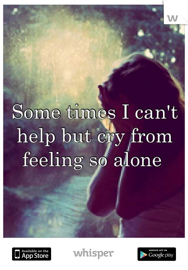 Some times I can't help but cry from feeling so alone