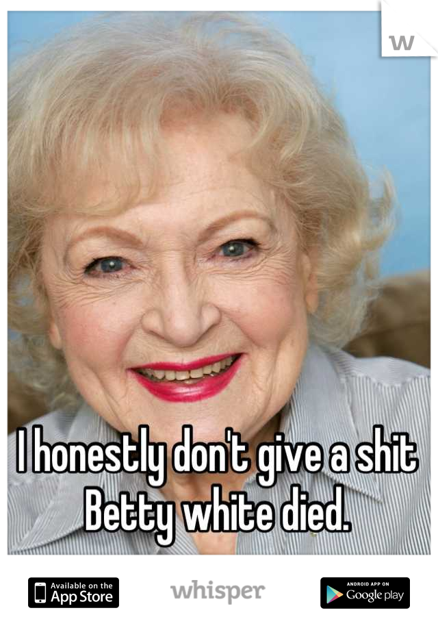 I honestly don't give a shit Betty white died.