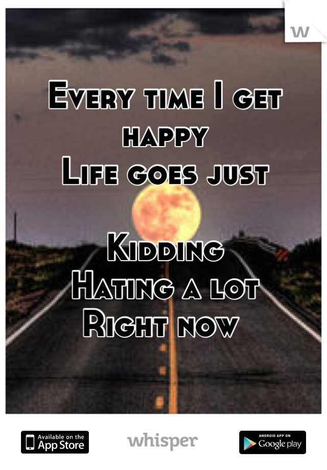 Every time I get happy Life goes just   Kidding  Hating a lot  Right now
