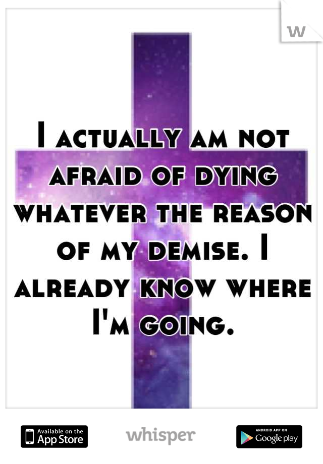 I actually am not afraid of dying whatever the reason of my demise. I already know where I'm going.