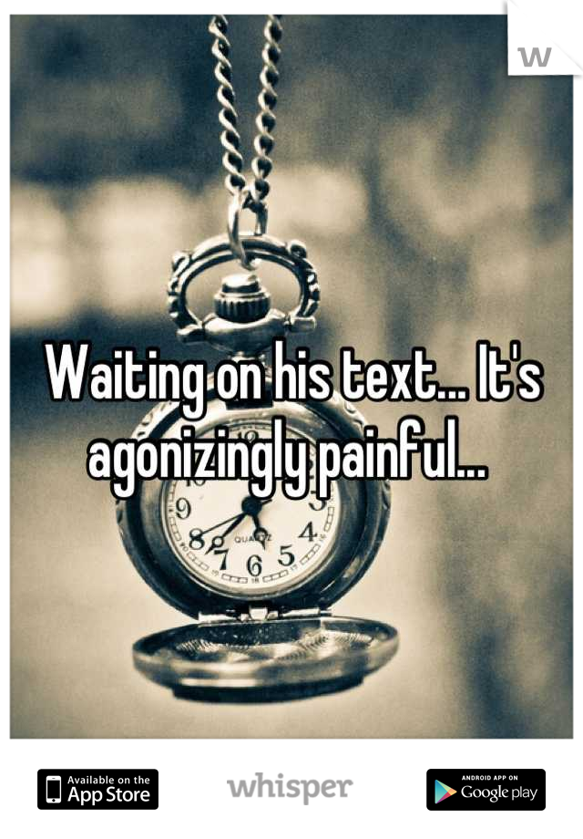 Waiting on his text... It's agonizingly painful...