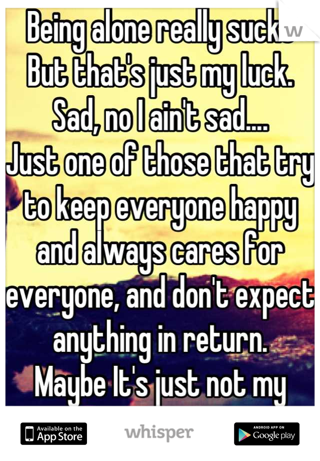 Being alone really sucks But that's just my luck. Sad, no I ain't sad....  Just one of those that try to keep everyone happy and always cares for everyone, and don't expect anything in return.  Maybe It's just not my turn...