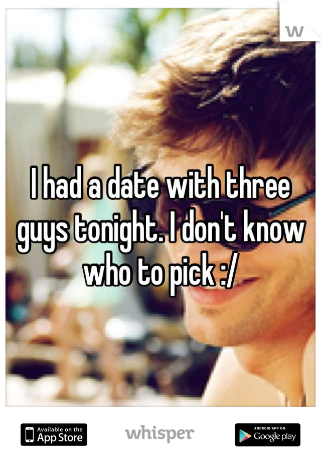 I had a date with three guys tonight. I don't know who to pick :/
