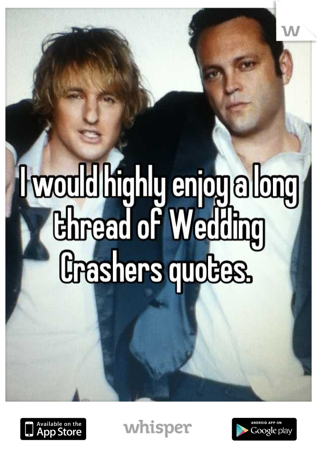 I would highly enjoy a long thread of Wedding Crashers quotes.