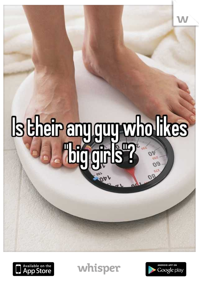"Is their any guy who likes ""big girls""?"