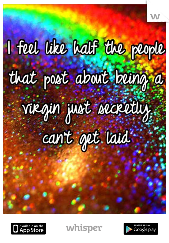 I feel like half the people that post about being a virgin just secretly can't get laid