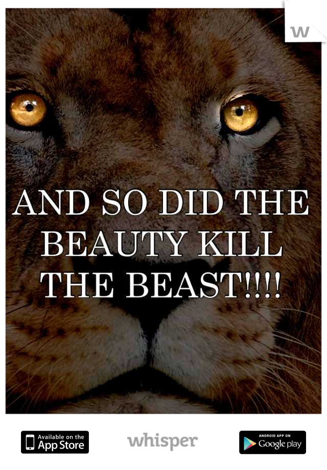 AND SO DID THE BEAUTY KILL THE BEAST!!!!