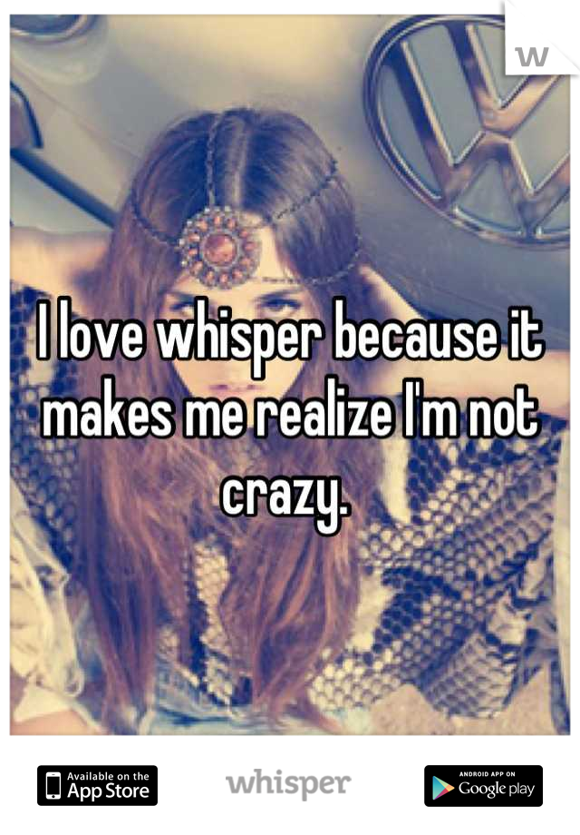 I love whisper because it makes me realize I'm not crazy.