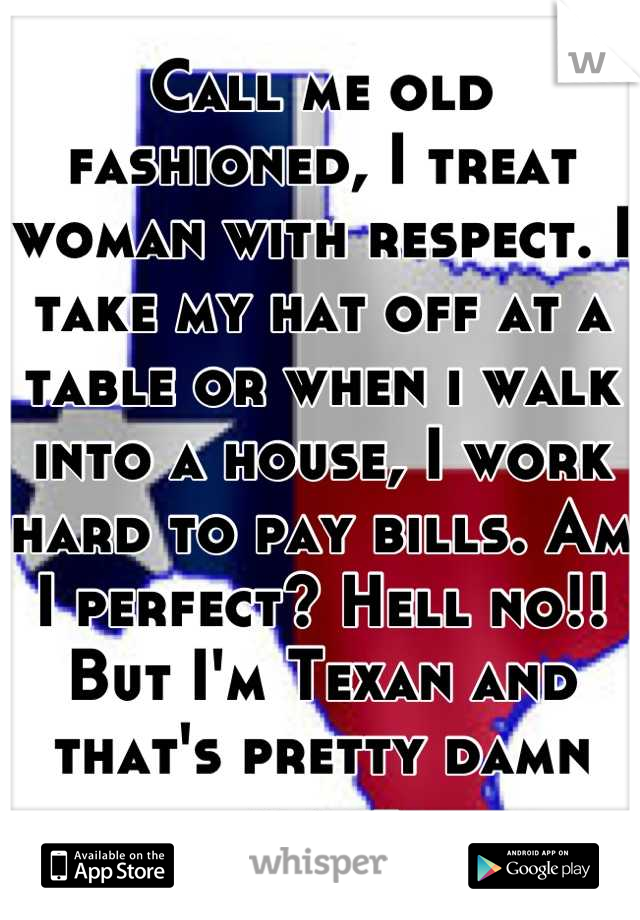 Call me old fashioned, I treat woman with respect. I take my hat off at a table or when i walk into a house, I work hard to pay bills. Am I perfect? Hell no!! But I'm Texan and that's pretty damn close