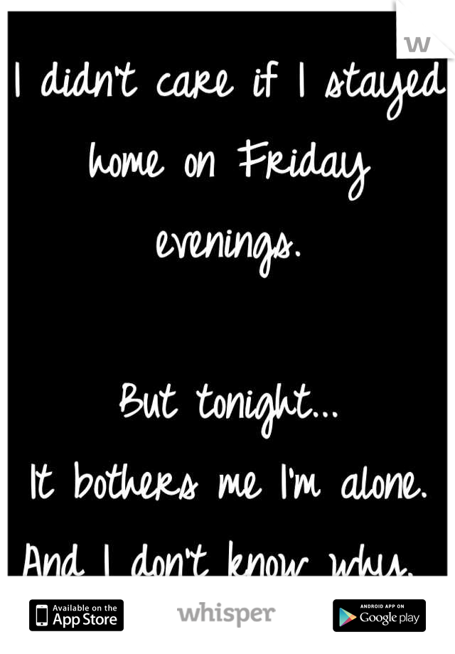 I didn't care if I stayed home on Friday evenings.   But tonight... It bothers me I'm alone. And I don't know why.