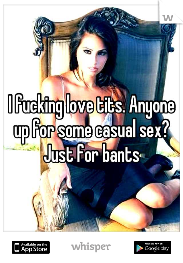 I fucking love tits. Anyone up for some casual sex? Just for bants