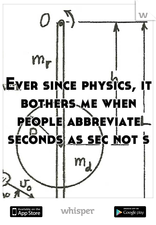 Ever since physics, it bothers me when people abbreviate seconds as sec not s