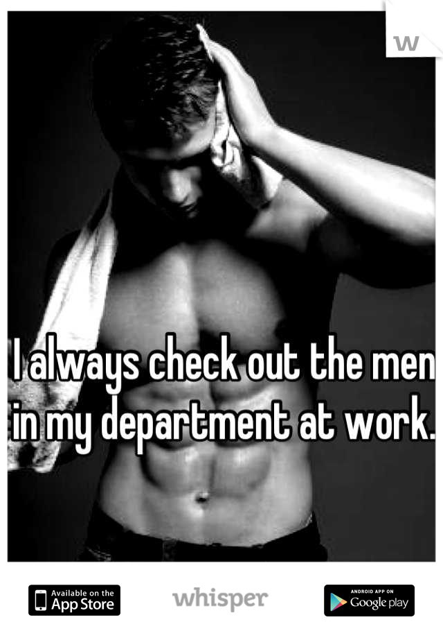 I always check out the men in my department at work.