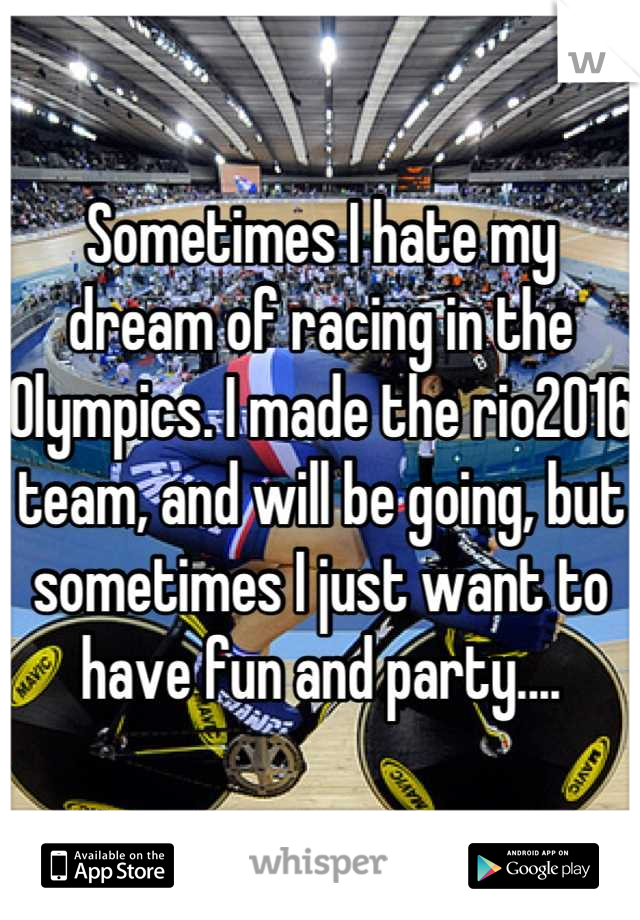 Sometimes I hate my dream of racing in the Olympics. I made the rio2016 team, and will be going, but sometimes I just want to have fun and party....