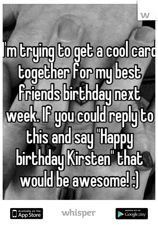 """I'm trying to get a cool card together for my best friends birthday next week. If you could reply to this and say """"Happy birthday Kirsten"""" that would be awesome! :)"""
