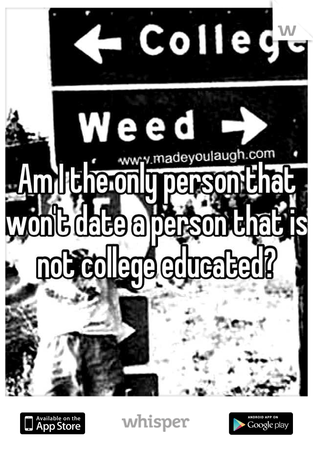 Am I the only person that won't date a person that is not college educated?