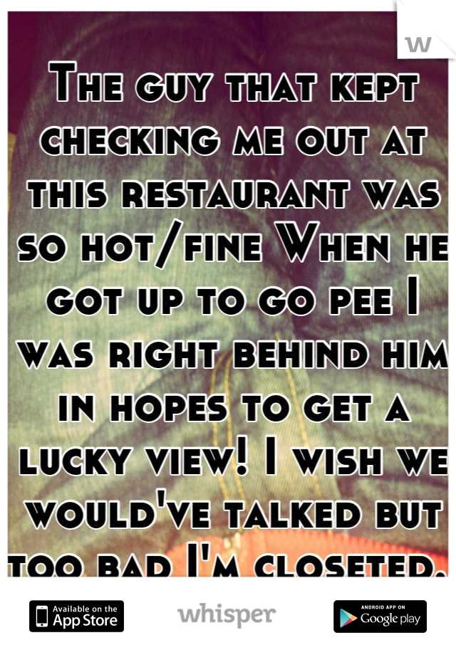 The guy that kept checking me out at this restaurant was so hot/fine When he got up to go pee I was right behind him in hopes to get a lucky view! I wish we would've talked but too bad I'm closeted..
