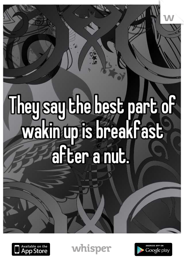 They say the best part of wakin up is breakfast after a nut.