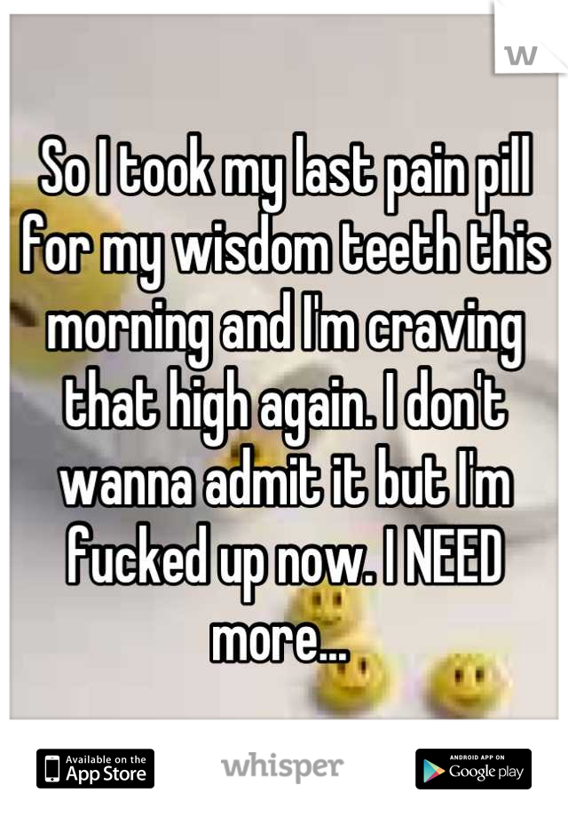 So I took my last pain pill for my wisdom teeth this morning and I'm craving that high again. I don't wanna admit it but I'm fucked up now. I NEED more...