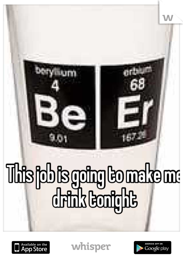 This job is going to make me drink tonight