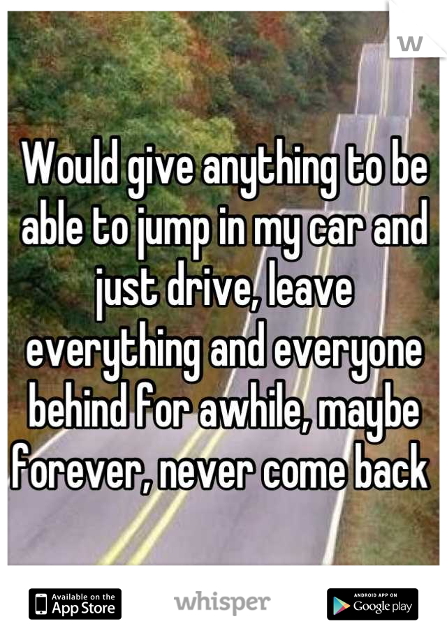 Would give anything to be able to jump in my car and just drive, leave everything and everyone behind for awhile, maybe forever, never come back