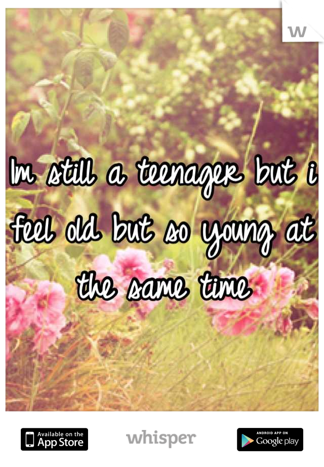 Im still a teenager but i feel old but so young at the same time